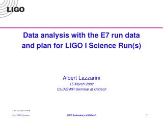 Data analysis with the E7 run data and plan for LIGO I Science Run(s) Albert Lazzarini