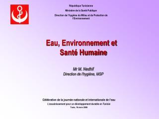 Eau, Environnement et   Santé Humaine Mr M. Nedhif Direction de l'hygiène, MSP