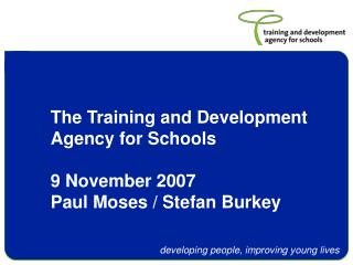 The Training and Development  Agency for Schools 9 November 2007 Paul Moses / Stefan Burkey