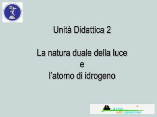 Unit  Didattica 2  La natura duale della luce  e  l atomo di idrogeno