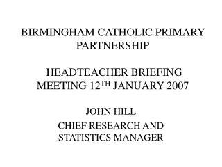 BIRMINGHAM CATHOLIC PRIMARY PARTNERSHIP  HEADTEACHER BRIEFING MEETING 12 TH  JANUARY 2007