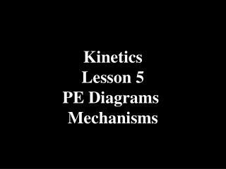 Kinetics Lesson 5 PE Diagrams  Mechanisms