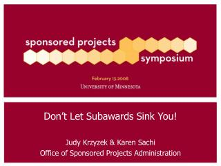 Don't Let Subawards Sink You! Judy Krzyzek & Karen Sachi