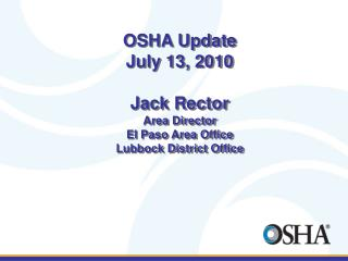 OSHA Update July 13, 2010  Jack Rector Area Director El Paso Area Office Lubbock District Office