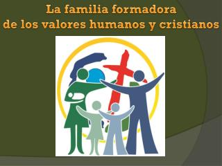 La familia formadora  de los valores humanos y cristianos