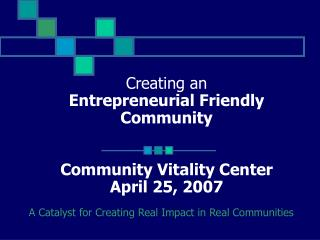 Creating an  Entrepreneurial Friendly Community Community Vitality Center April 25, 2007
