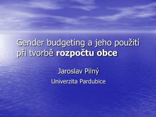 Gender budgeting a jeho použití               při tvorbě  rozpočtu obce