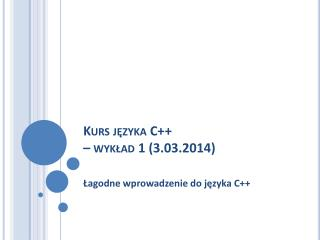 Kurs języka C ++ – wykład  1  (3.03.2014)