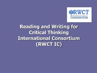 Reading and Writing for  Critical Thinking  International Consortium (RWCT IC)