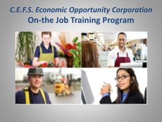 C.E.F.S. Economic Opportunity Corporation On-the Job Training Program