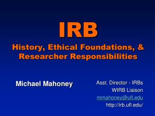 IRB History, Ethical Foundations,  Researcher Responsibilities