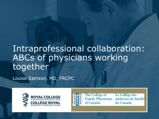 Intraprofessional collaboration: ABCs of physicians working together  Louise Samson, MD, FRCPC