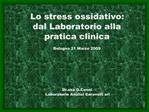 Lo stress ossidativo: dal Laboratorio alla pratica clinica  Bologna 21 Marzo 2009       Dr.ssa G.Cenni     Laboratorio A