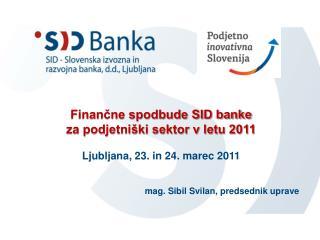Finančne spodbude SID banke  za podjetniški sektor v letu 2011 Ljubljana, 23. in 24. marec 2011