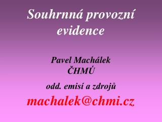 Souhrnná provozní evidence Pavel Machálek ČHMÚ odd. emisí a zdrojů machalek@chmi.cz