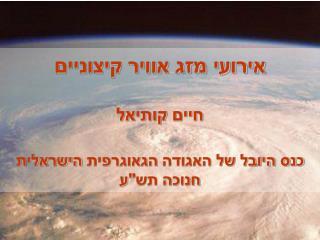 """אירועי מזג אוויר קיצוניים חיים  קותיאל כנס היובל של האגודה  הגאוגרפית  הישראלית חנוכה תש""""ע"""