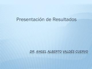 DR. Angel Alberto Valdés Cuervo