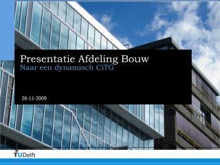 Presentatie Afdeling Bouw Naar een dynamisch CiTG