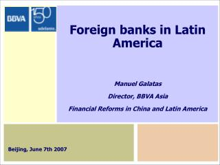 Foreign banks in Latin America Manuel Galatas Director, BBVA Asia