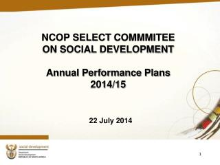 NCOP SELECT COMMMITEE  ON SOCIAL DEVELOPMENT  Annual Performance Plans 2014/15