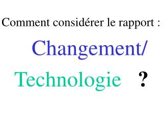 Comment considérer le rapport :  Changement/ Technologie ?