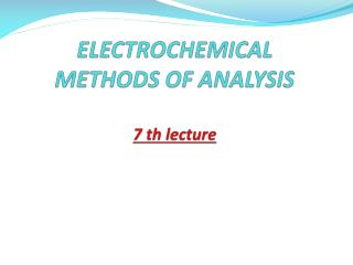 ELECTROCHEMICAL METHODS OF ANALYSIS 7  th  lecture