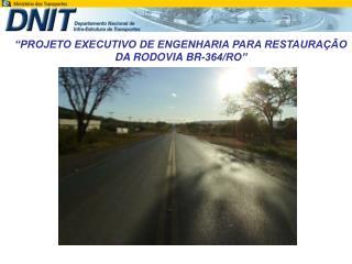 """""""PROJETO EXECUTIVO DE ENGENHARIA PARA RESTAURAÇÃO DA RODOVIA BR-364/RO"""""""