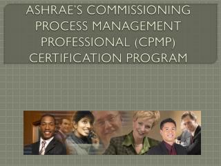 ASHRAE'S COMMISSIONING PROCESS MANAGEMENT PROFESSIONAL (CPMP)   CERTIFICATION  PROGRAM