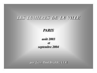 LES  LUMIERES  DE  LA  VILLE   PARIS  ao t 2003  et  septembre 2004                                   par Jean-Paul BARR