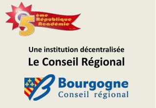 Une institution décentralisée Le Conseil Régional