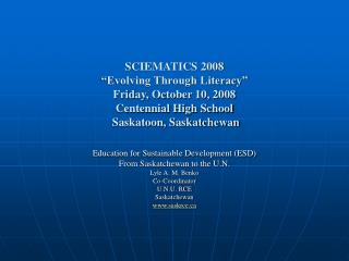 SCIEMATICS 2008  Evolving Through Literacy  Friday, October 10, 2008 Centennial High School  Saskatoon, Saskatchewan