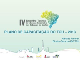 PLANO DE CAPACITAÇÃO DO TCU – 2013 Adriano Amorim Diretor-Geral do ISC/TCU
