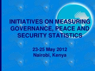 INITIATIVES ON MEASURING GOVERNANCE, PEACE AND SECURITY STATISTICS  23-25 May 2012 Nairobi, Kenya