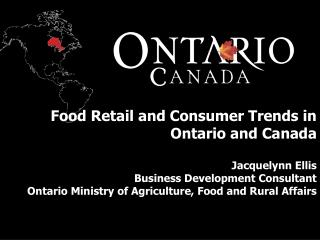 Food Retail and Consumer Trends in Ontario and Canada  Jacquelynn Ellis Business Development Consultant Ontario Ministry