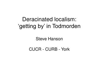 Deracinated localism: 'getting by' in Todmorden Steve Hanson CUCR - CURB - York