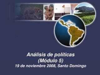 Análisis de políticas (Módulo 5) 19 de noviembre 2008, Santo Domingo
