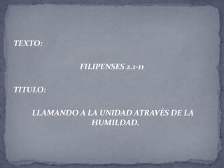 TEXTO:  FILIPENSES 2.1-11 TITULO:  LLAMANDO A LA UNIDAD ATRAVÉS DE LA HUMILDAD.