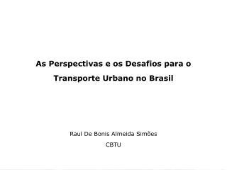 As Perspectivas e os Desafios para o Transporte Urbano no Brasil Raul De Bonis Almeida Simões CBTU