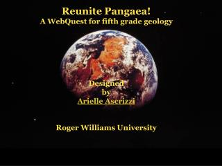 Reunite Pangaea A WebQuest for fifth grade geology       Designed by Arielle Ascrizzi   Roger Williams University