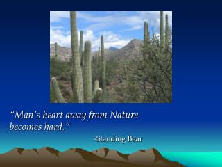 """Man's heart away from Nature becomes hard."" -Standing Bear"