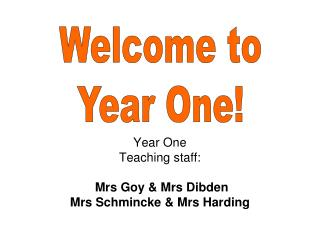 Year One  Teaching staff: Mrs Goy & Mrs Dibden Mrs Schmincke & Mrs Harding