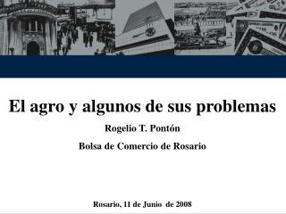 El agro y algunos de sus problemas Rogelio T. Pontón Bolsa de Comercio de Rosario