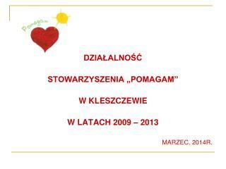 """DZIAŁALNOŚĆ  STOWARZYSZENIA """"POMAGAM"""" W KLESZCZEWIE W LATACH 2009 – 2013 MARZEC, 2014R."""