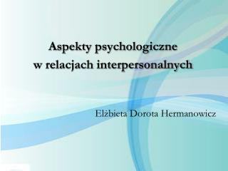 Aspekty psychologiczne  w relacjach interpersonalnych  Elżbieta Dorota Hermanowicz