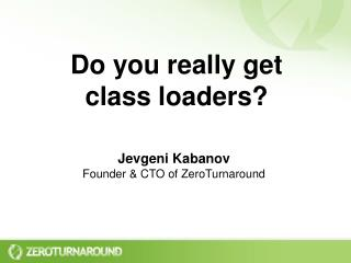 Do you really get  class loaders?