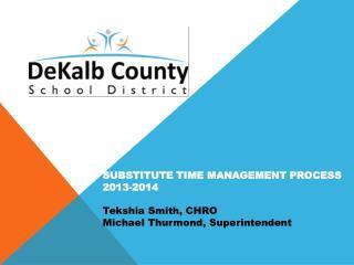 SUBSTITUTE TIME MANAGEMENT PROCESS 2013-2014 Tekshia Smith, CHRO Michael Thurmond, Superintendent