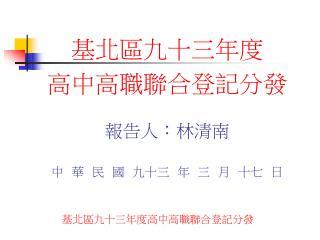 基北區九十三年度 高中高職聯合登記分發 報告人 : 林清南 中  華  民  國  九十三  年  三  月  十七  日