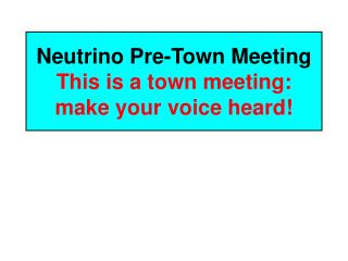 Neutrino Pre-Town Meeting This is a town meeting: make your voice heard!