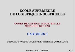 ECOLE SUPERIEURE  DE LOGISTIQUE INDUSTRIELLE   COURS DE GESTION INDUSTRIELLE  METHODE DES CAS   CAS SOLIX 1   LETUDIANT