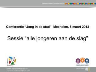 """Conferentie """"Jong in de stad""""- Mechelen, 6 maart 2013 Sessie """"alle jongeren aan de slag"""""""